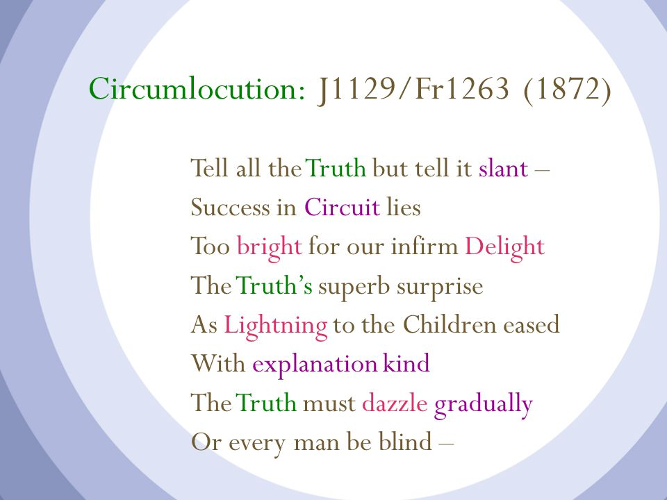 Circumlocution: J1129/Fr1263 (1872) Tell all the Truth but tell it slant – Success in Circuit lies Too bright for our infirm Delight The Truth's superb surprise As Lightning to the Children eased With explanation kind The Truth must dazzle gradually Or every man be blind –