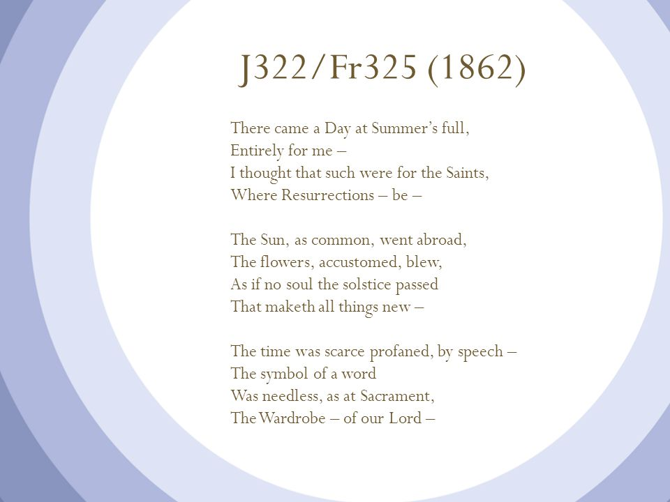 J322/Fr325 (1862) There came a Day at Summer's full, Entirely for me – I thought that such were for the Saints, Where Resurrections – be – The Sun, as common, went abroad, The flowers, accustomed, blew, As if no soul the solstice passed That maketh all things new – The time was scarce profaned, by speech – The symbol of a word Was needless, as at Sacrament, The Wardrobe – of our Lord –