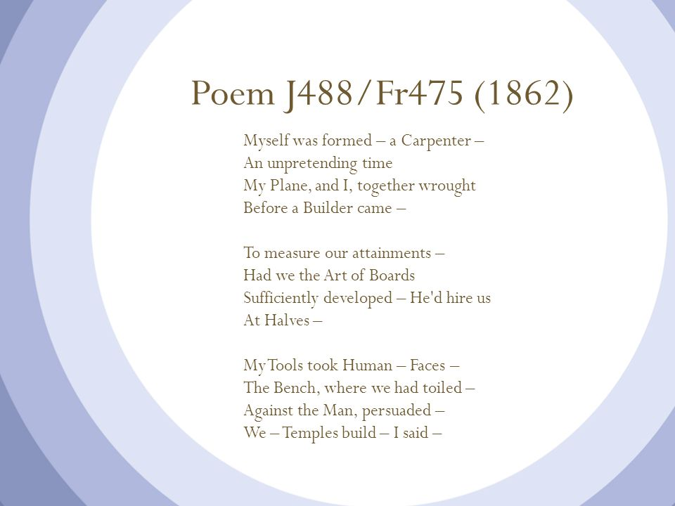 Poem J488/Fr475 (1862) Myself was formed – a Carpenter – An unpretending time My Plane, and I, together wrought Before a Builder came – To measure our attainments – Had we the Art of Boards Sufficiently developed – He d hire us At Halves – My Tools took Human – Faces – The Bench, where we had toiled – Against the Man, persuaded – We – Temples build – I said –