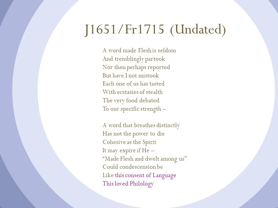 J1651/Fr1715 (Undated) A word made Flesh is seldom And tremblingly partook Nor then perhaps reported But have I not mistook Each one of us has tasted With ecstasies of stealth The very food debated To our specific strength – A word that breathes distinctly Has not the power to die Cohesive as the Spirit It may expire if He – Made Flesh and dwelt among us Could condescension be Like this consent of Language This loved Philology