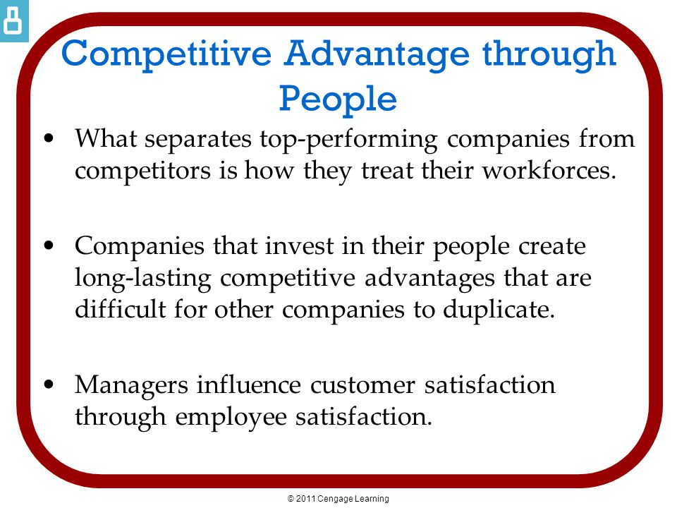© 2011 Cengage Learning Competitive Advantage through People What separates top-performing companies from competitors is how they treat their workforc