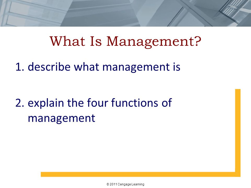 © 2011 Cengage Learning What Is Management? 1.describe what management is 2.explain the four functions of management
