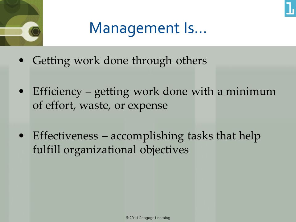 © 2011 Cengage Learning Management Is… Getting work done through others Efficiency – getting work done with a minimum of effort, waste, or expense Eff