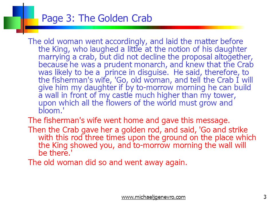 www.michaeljgenevro.com3 Page 3: The Golden Crab The old woman went accordingly, and laid the matter before the King, who laughed a little at the notion of his daughter marrying a crab, but did not decline the proposal altogether, because he was a prudent monarch, and knew that the Crab was likely to be a prince in disguise.