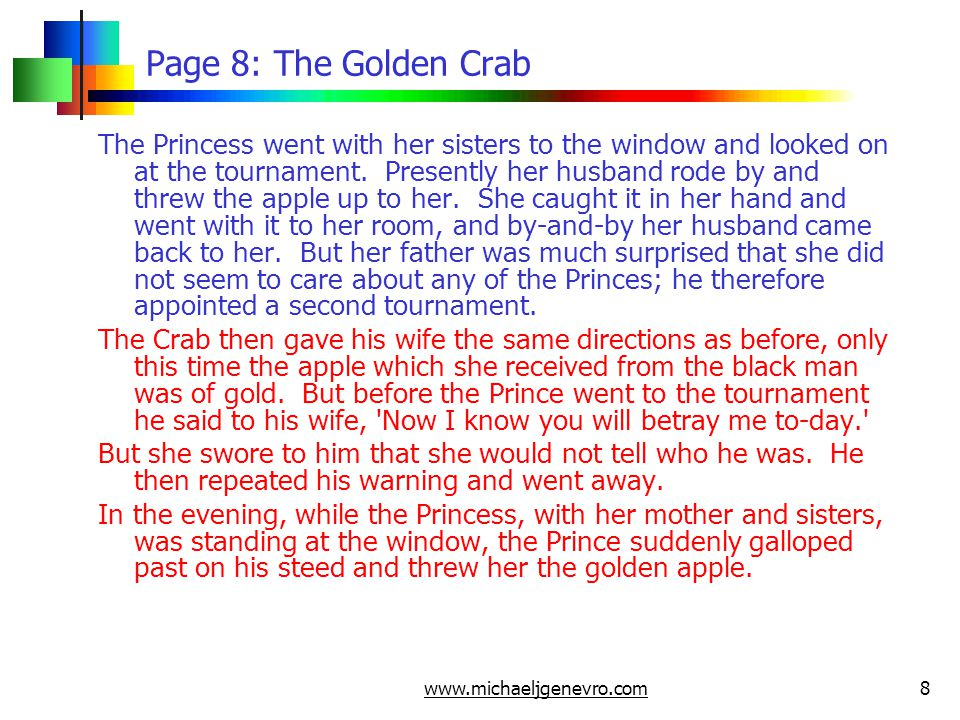 www.michaeljgenevro.com9 Page 9: The Golden Crab Then her mother flew into a passion, gave her a box on the ear, and cried out, Does not even that prince please you, you fool? The Princess in her fright exclaimed, That is the Crab himself! Her mother was still more angry because she had not been told sooner, ran into her daughter s room where the crab-shell was still lying, took it up and threw it into the fire.