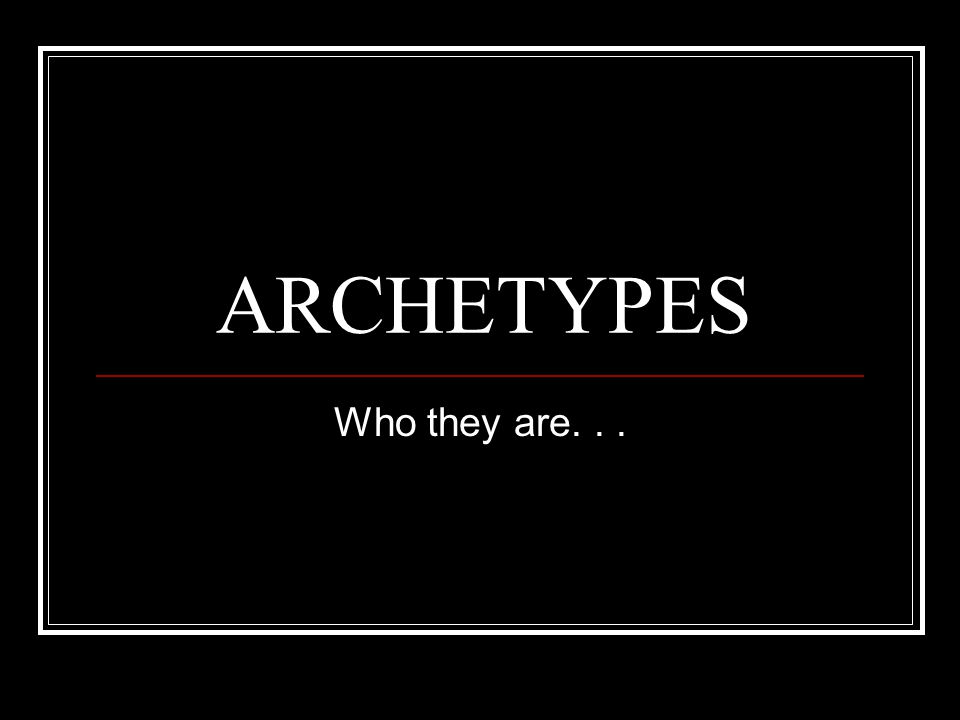 ARCHETYPES Who they are...