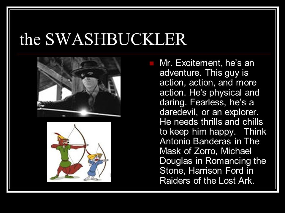 the SWASHBUCKLER Mr. Excitement, he's an adventure.