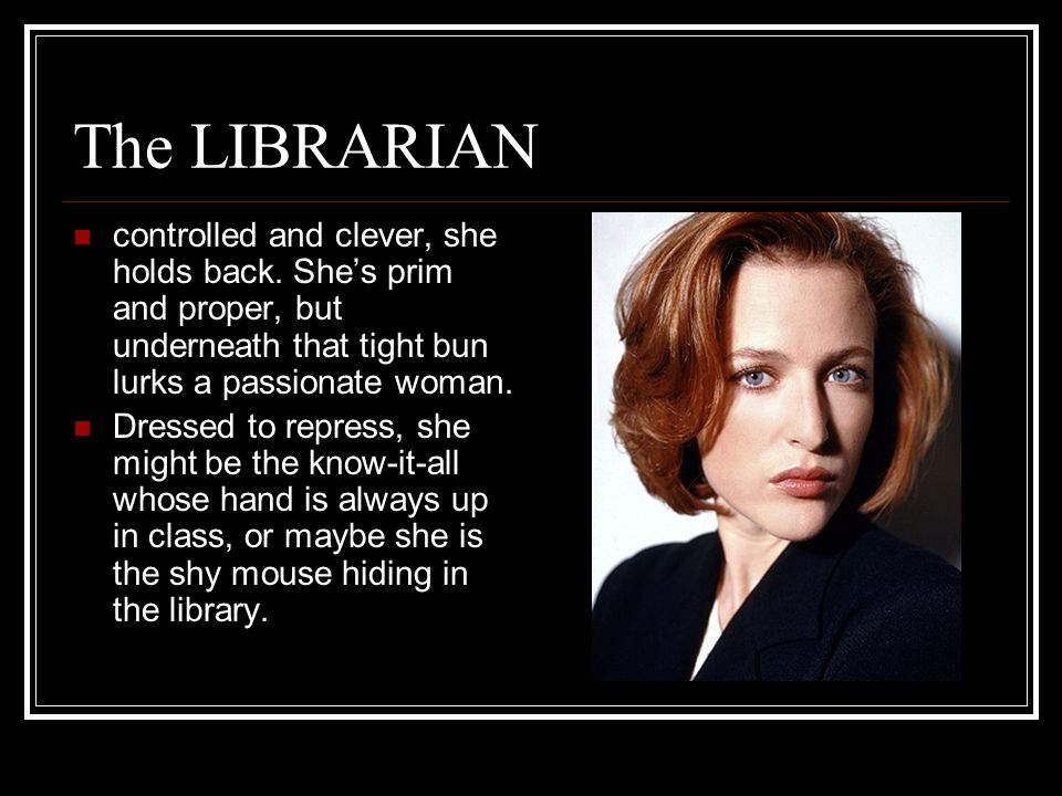 The LIBRARIAN controlled and clever, she holds back.