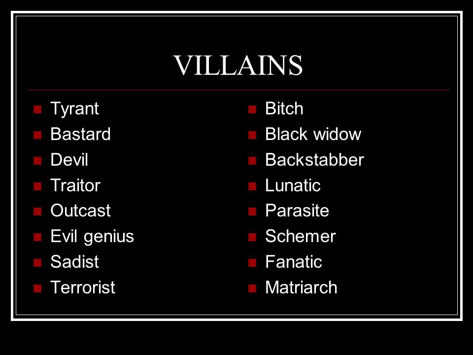 VILLAINS Tyrant Bastard Devil Traitor Outcast Evil genius Sadist Terrorist Bitch Black widow Backstabber Lunatic Parasite Schemer Fanatic Matriarch