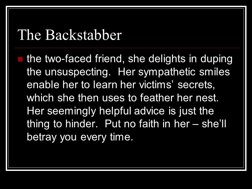 The Backstabber the two-faced friend, she delights in duping the unsuspecting.