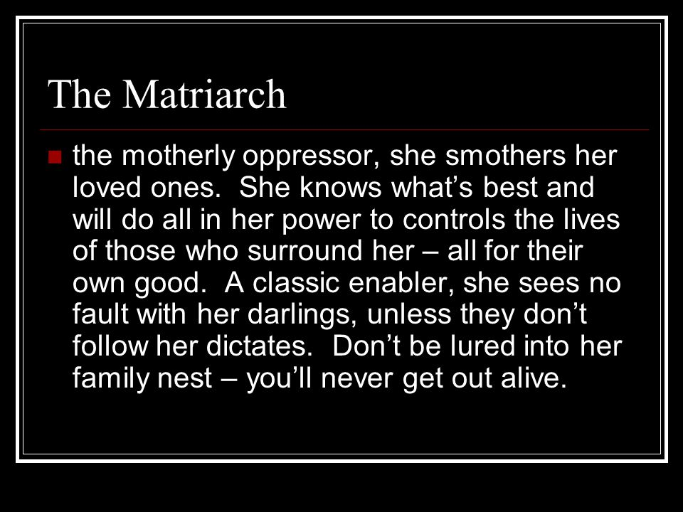 The Matriarch the motherly oppressor, she smothers her loved ones.