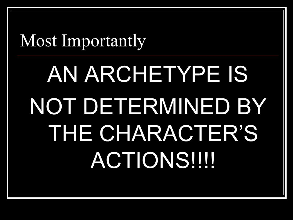 Most Importantly AN ARCHETYPE IS NOT DETERMINED BY THE CHARACTER'S ACTIONS!!!!