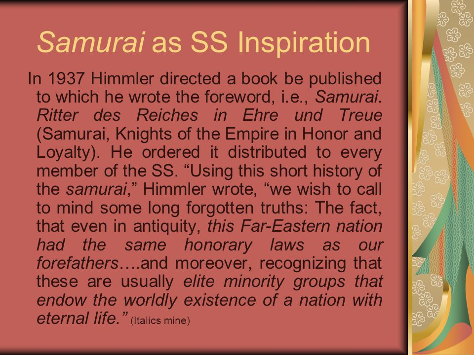 Samurai as SS Inspiration In 1937 Himmler directed a book be published to which he wrote the foreword, i.e., Samurai. Ritter des Reiches in Ehre und T