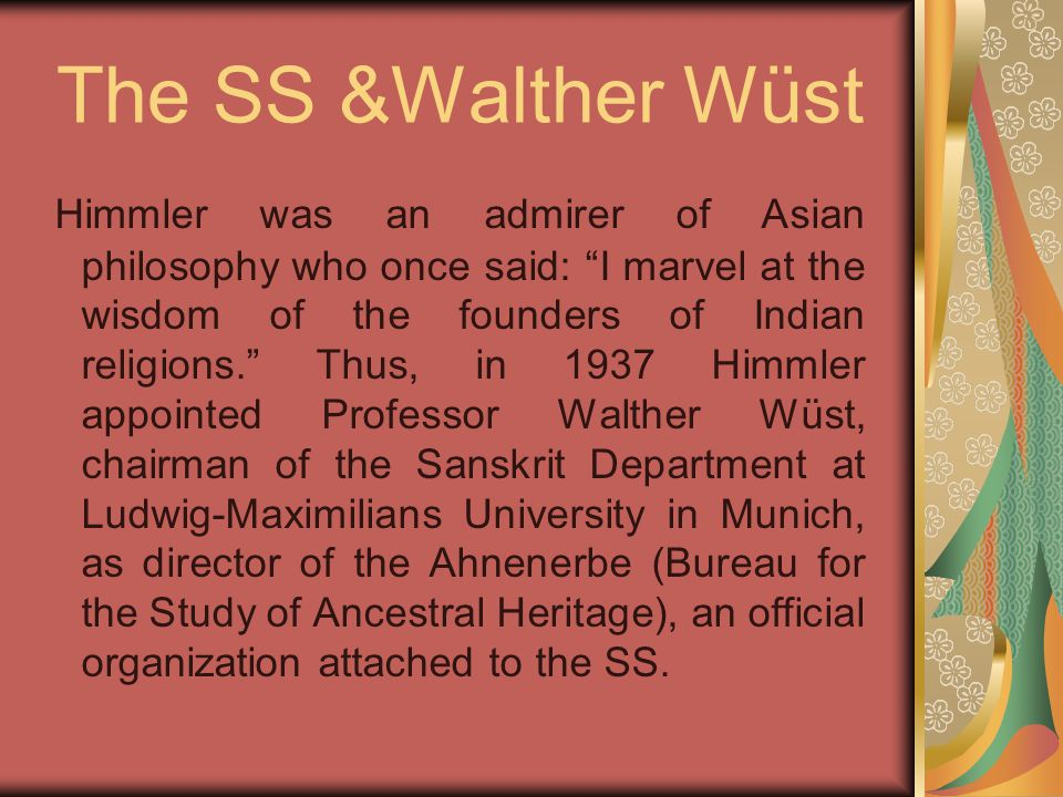 "The SS &Walther Wüst Himmler was an admirer of Asian philosophy who once said: ""I marvel at the wisdom of the founders of Indian religions."" Thus, in"