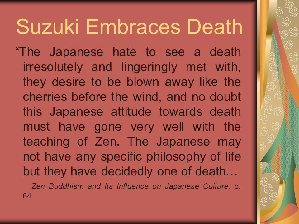 Suzuki Embraces Death The Japanese hate to see a death irresolutely and lingeringly met with, they desire to be blown away like the cherries before the wind, and no doubt this Japanese attitude towards death must have gone very well with the teaching of Zen.