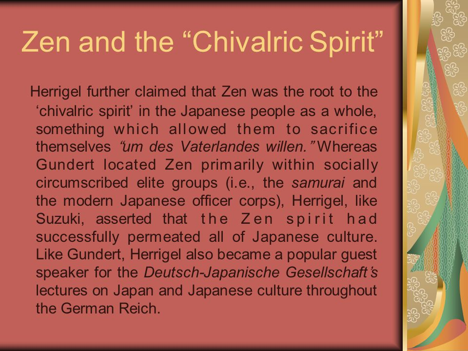 "Zen and the ""Chivalric Spirit"" Herrigel further claimed that Zen was the root to the 'chivalric spirit' in the Japanese people as a whole, something w"