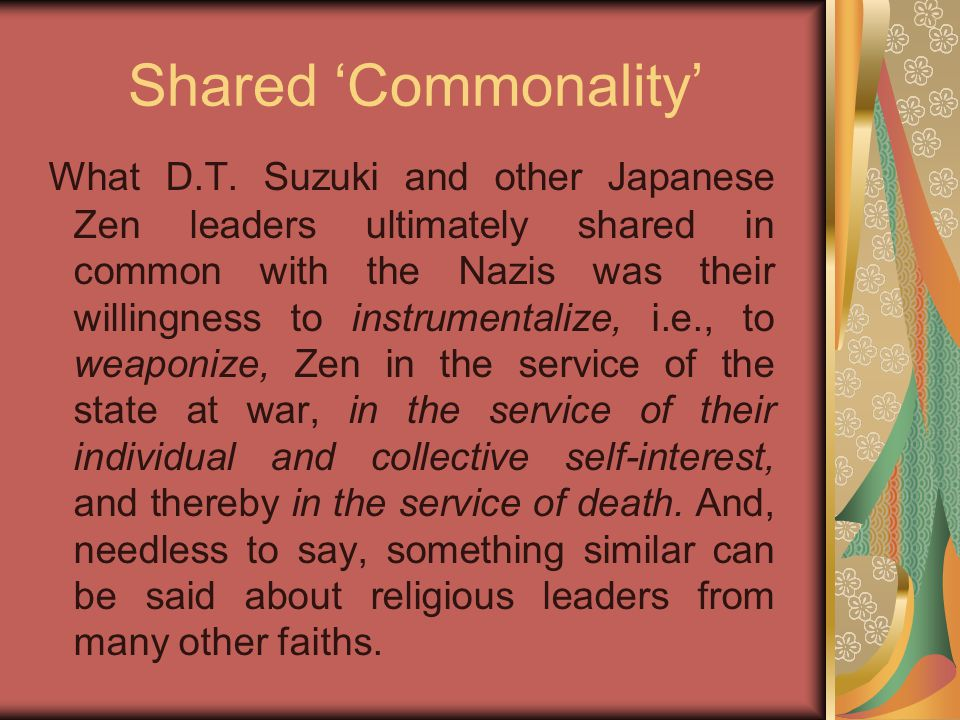 Shared 'Commonality' What D.T. Suzuki and other Japanese Zen leaders ultimately shared in common with the Nazis was their willingness to instrumentali