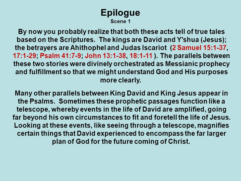 At other times the Psalms function like a microscope; we are allowed to peer more closely at an aspect of David s life that reflects a very specific event or interaction that will also take place in the future life of Messiah.