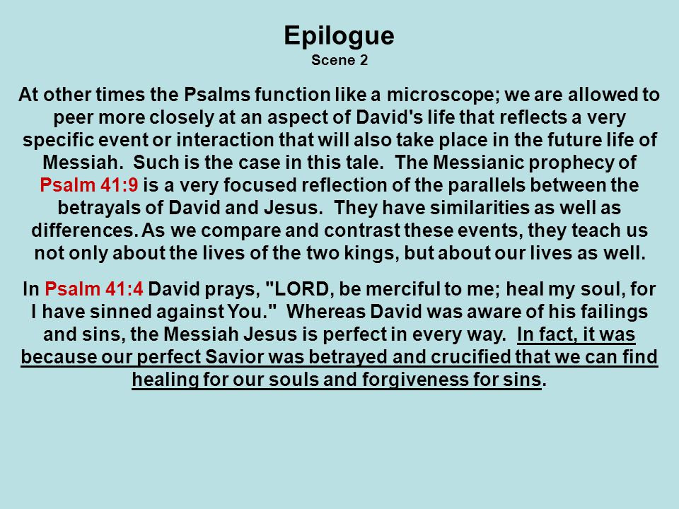 Epilogue Scene 3 In Psalm 41:10 David reacts to his betrayers by asking God, raise me up, that I may repay them. But when Jesus hung on the cross He cried out, Father, forgive them, for they know not what they do (Luke 23:34).