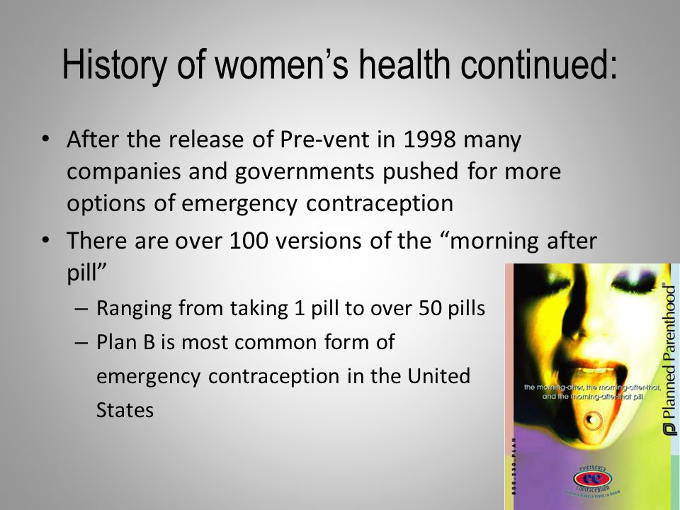 History of women's health continued: After the release of Pre-vent in 1998 many companies and governments pushed for more options of emergency contraception There are over 100 versions of the morning after pill – Ranging from taking 1 pill to over 50 pills – Plan B is most common form of emergency contraception in the United States