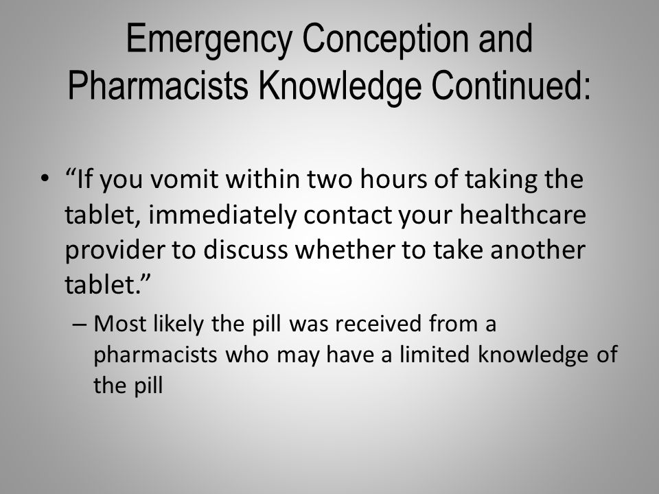 Emergency Conception and Pharmacists Knowledge Continued: If you vomit within two hours of taking the tablet, immediately contact your healthcare provider to discuss whether to take another tablet. – Most likely the pill was received from a pharmacists who may have a limited knowledge of the pill
