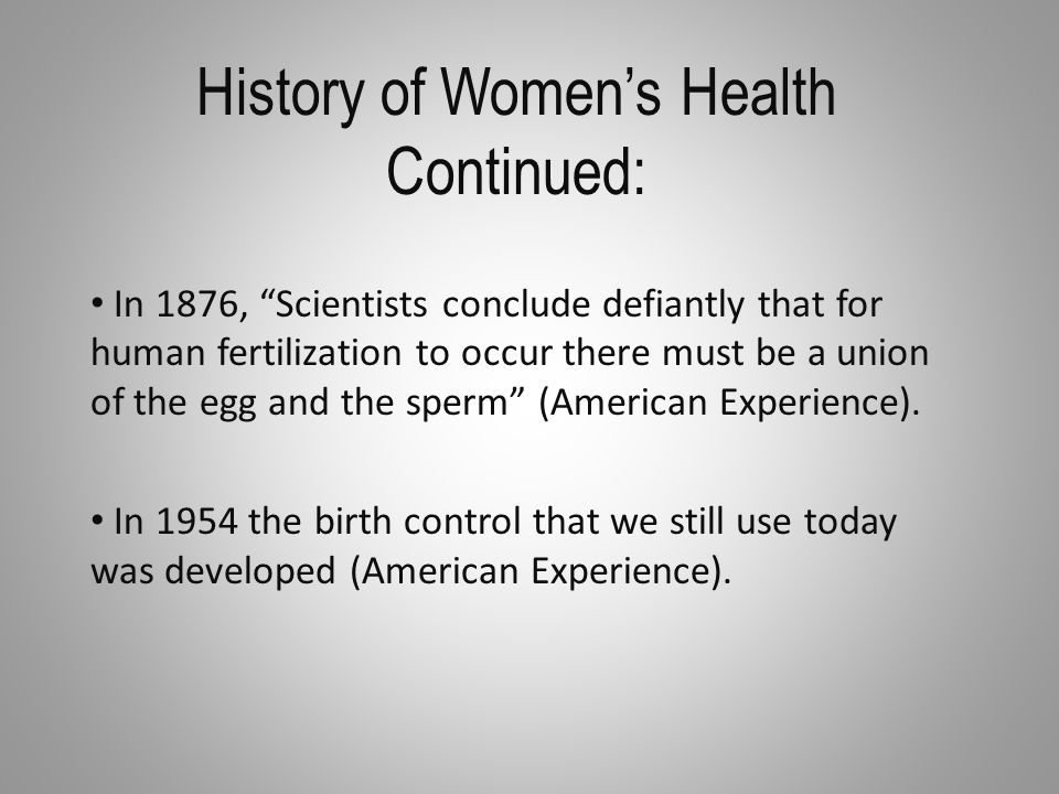 History of Women's Health Continued: In 1876, Scientists conclude defiantly that for human fertilization to occur there must be a union of the egg and the sperm (American Experience).