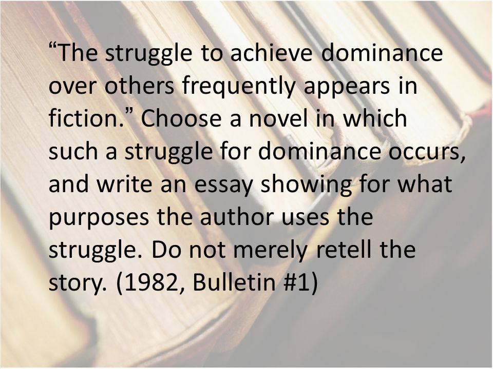 """The struggle to achieve dominance over others frequently appears in fiction."" Choose a novel in which such a struggle for dominance occurs, and write"