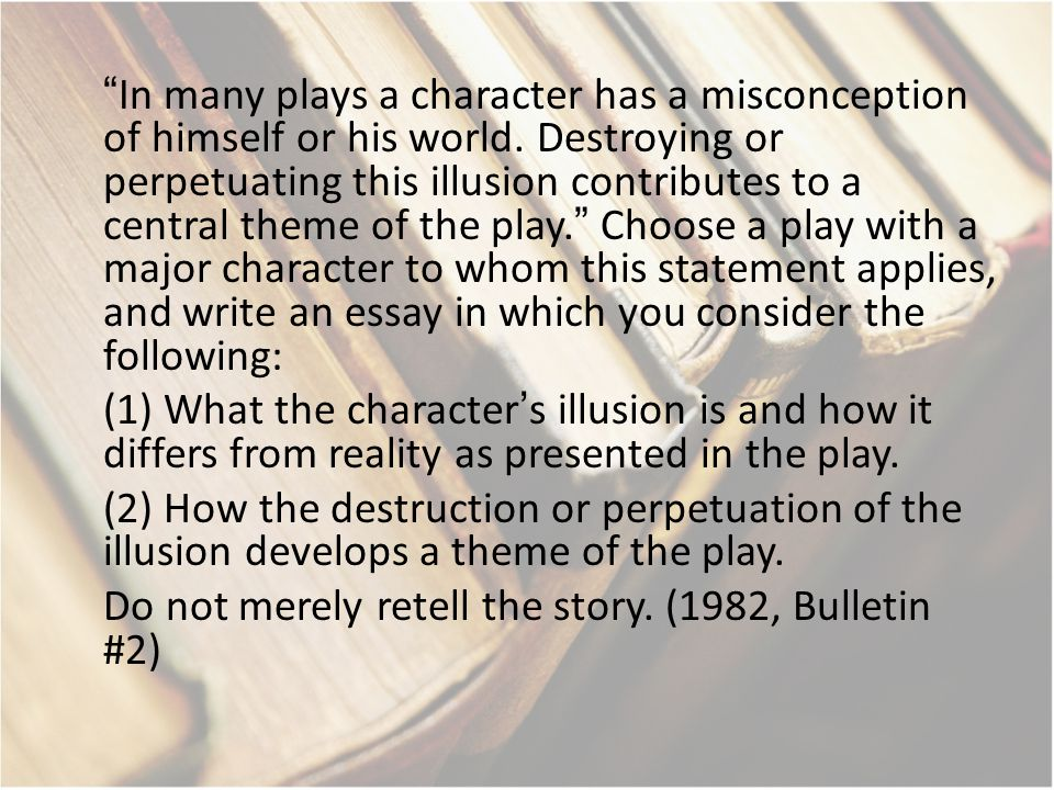 """In many plays a character has a misconception of himself or his world. Destroying or perpetuating this illusion contributes to a central theme of the"