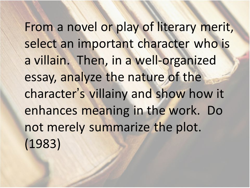 From a novel or play of literary merit, select an important character who is a villain. Then, in a well-organized essay, analyze the nature of the cha