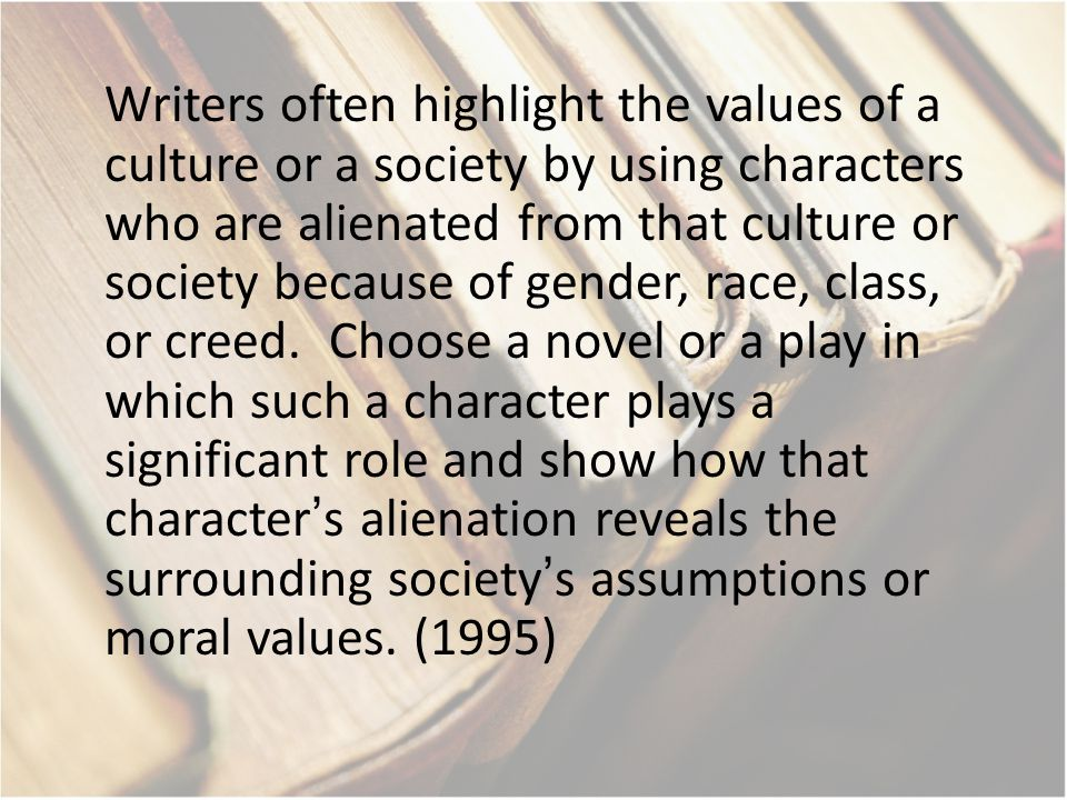 Writers often highlight the values of a culture or a society by using characters who are alienated from that culture or society because of gender, rac