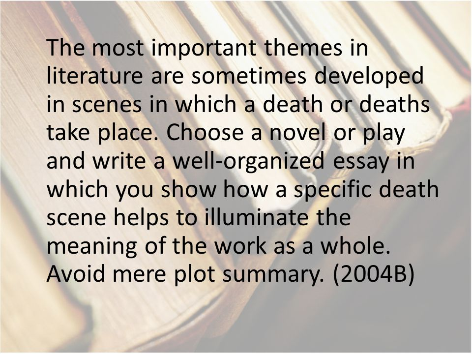 The most important themes in literature are sometimes developed in scenes in which a death or deaths take place. Choose a novel or play and write a we