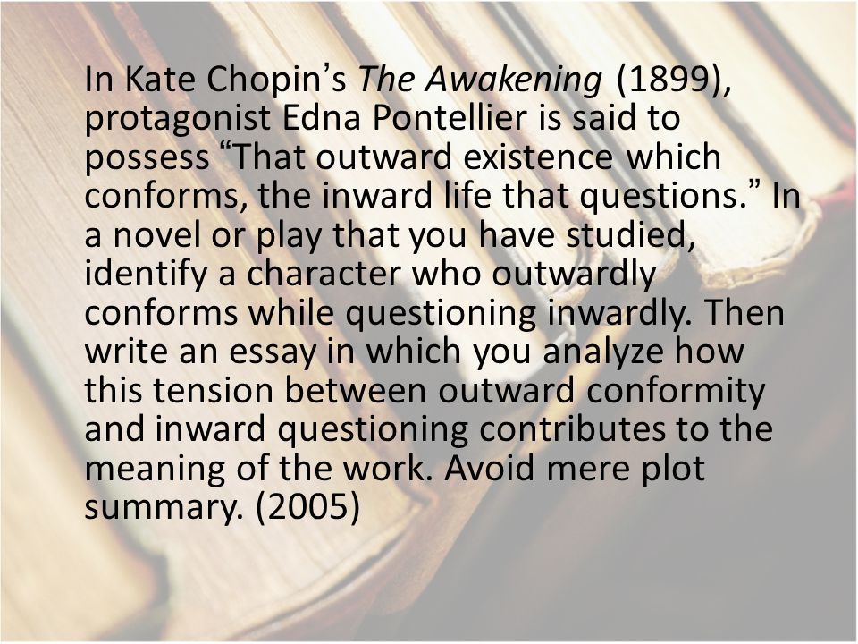 "In Kate Chopin's The Awakening (1899), protagonist Edna Pontellier is said to possess ""That outward existence which conforms, the inward life that que"