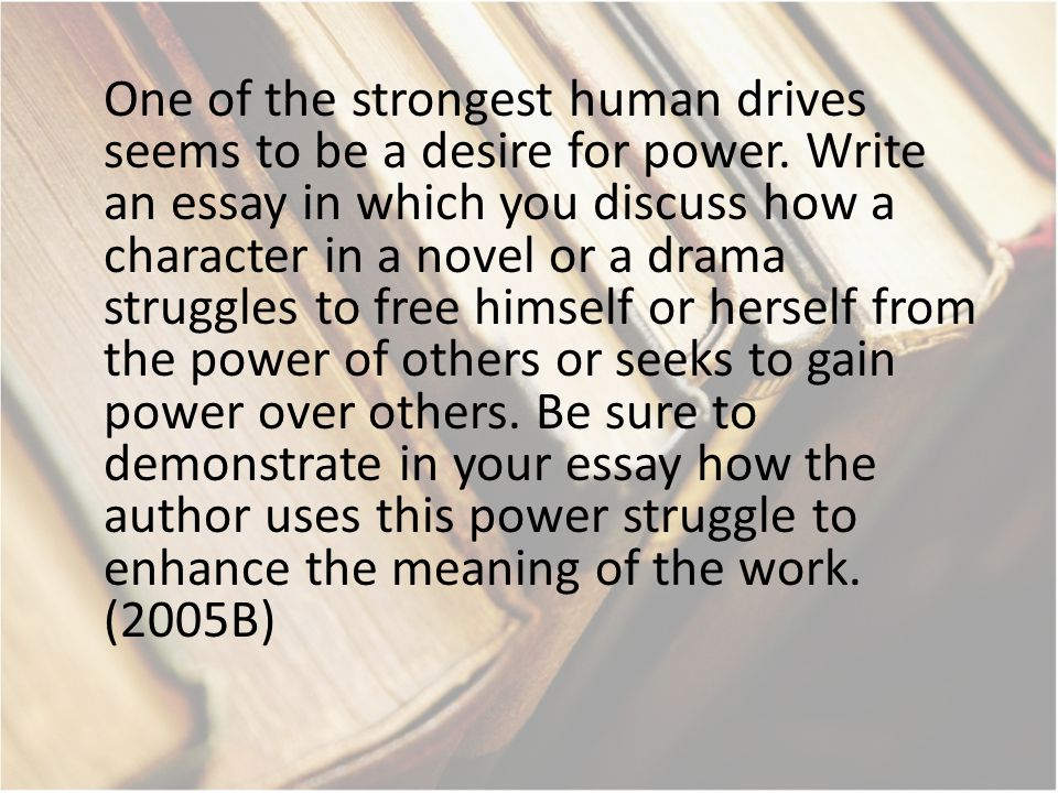 One of the strongest human drives seems to be a desire for power. Write an essay in which you discuss how a character in a novel or a drama struggles