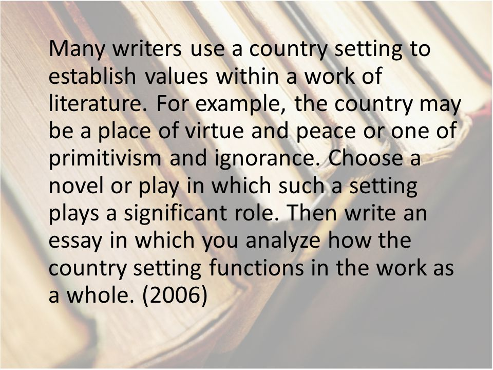 Many writers use a country setting to establish values within a work of literature. For example, the country may be a place of virtue and peace or one