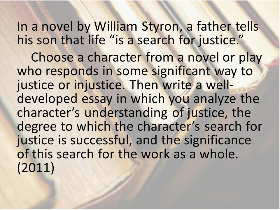 "In a novel by William Styron, a father tells his son that life ""is a search for justice."" Choose a character from a novel or play who responds in some"