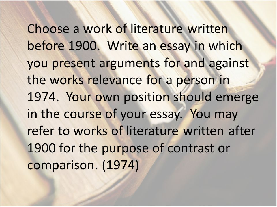 Choose a work of literature written before 1900. Write an essay in which you present arguments for and against the works relevance for a person in 197