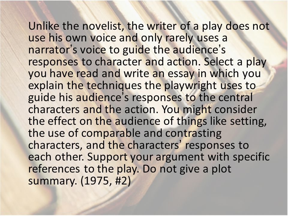 Unlike the novelist, the writer of a play does not use his own voice and only rarely uses a narrator's voice to guide the audience's responses to char