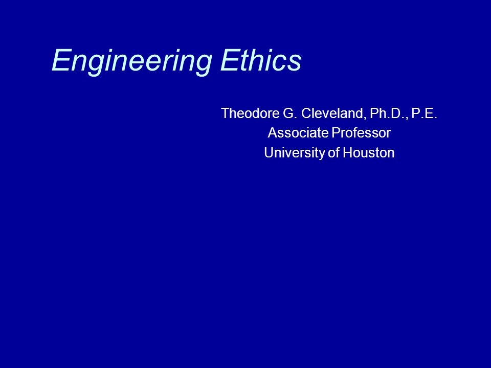 Engineering Ethics Theodore G. Cleveland, Ph.D., P.E. Associate Professor University of Houston