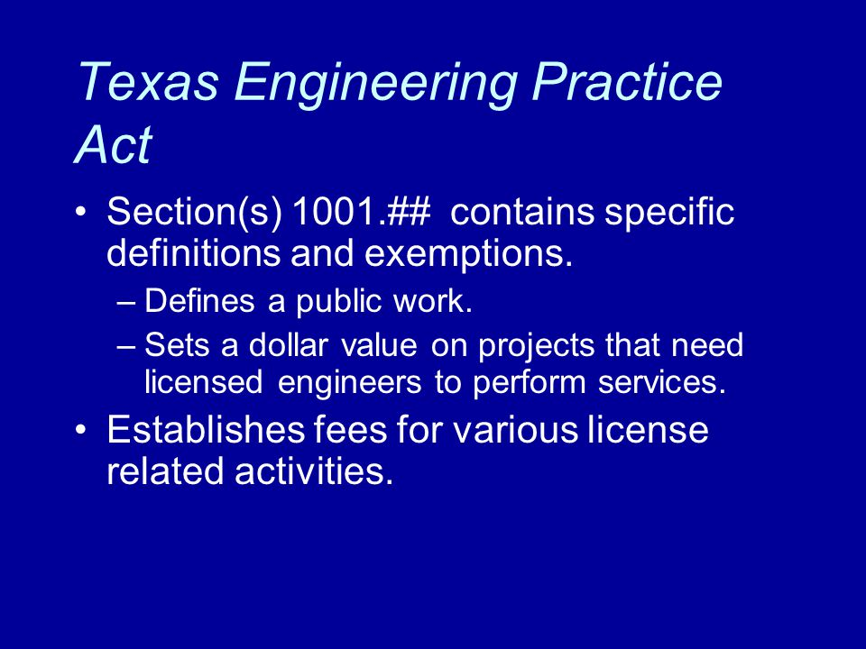 Texas Engineering Practice Act Section(s) 1001.## contains specific definitions and exemptions. –Defines a public work. –Sets a dollar value on projec