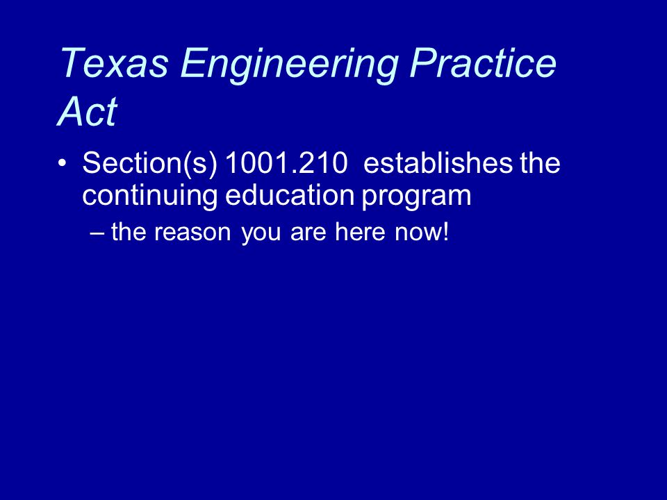 Texas Engineering Practice Act Section(s) 1001.210 establishes the continuing education program –the reason you are here now!