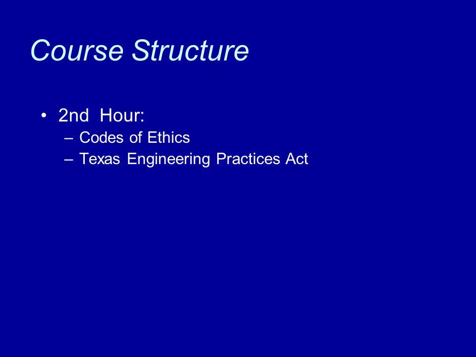 Course Structure 2nd Hour: –Codes of Ethics –Texas Engineering Practices Act