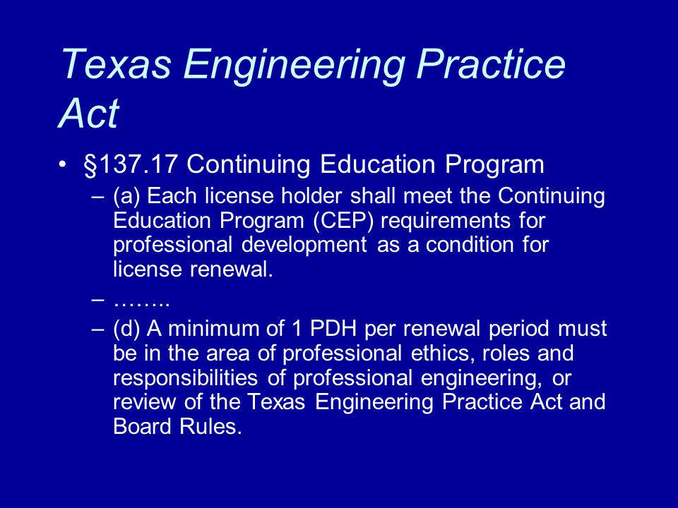 Texas Engineering Practice Act §137.17 Continuing Education Program –(a) Each license holder shall meet the Continuing Education Program (CEP) require