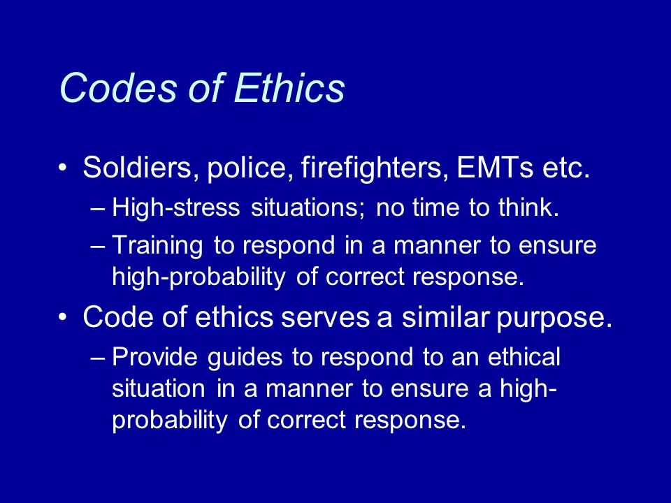 Codes of Ethics Soldiers, police, firefighters, EMTs etc. –High-stress situations; no time to think. –Training to respond in a manner to ensure high-p