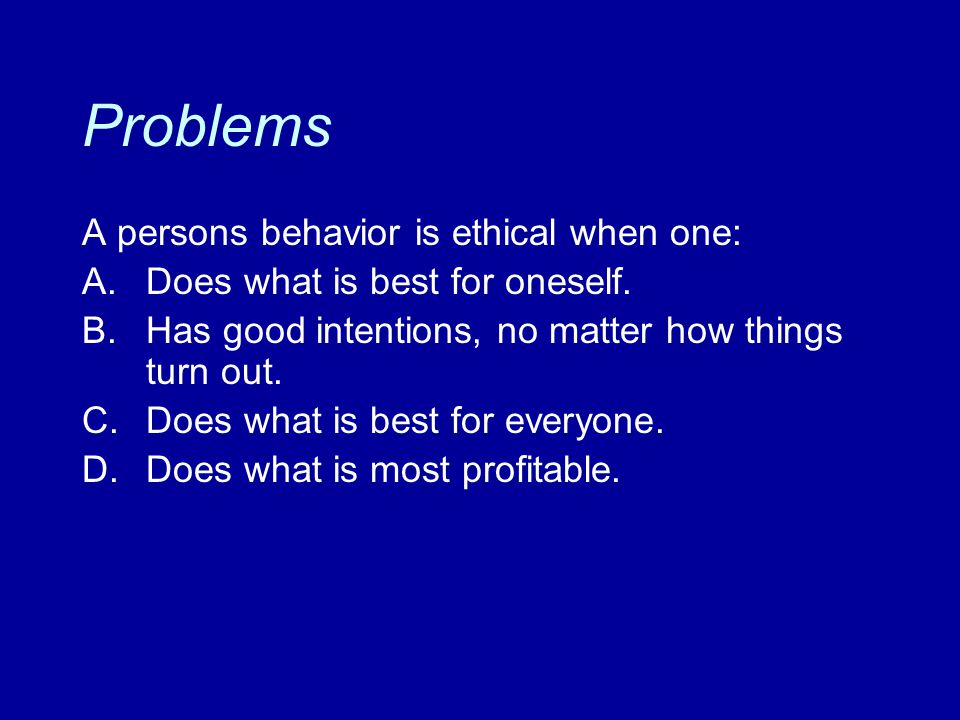 Problems A persons behavior is ethical when one: A. Does what is best for oneself. B. Has good intentions, no matter how things turn out. C. Does what