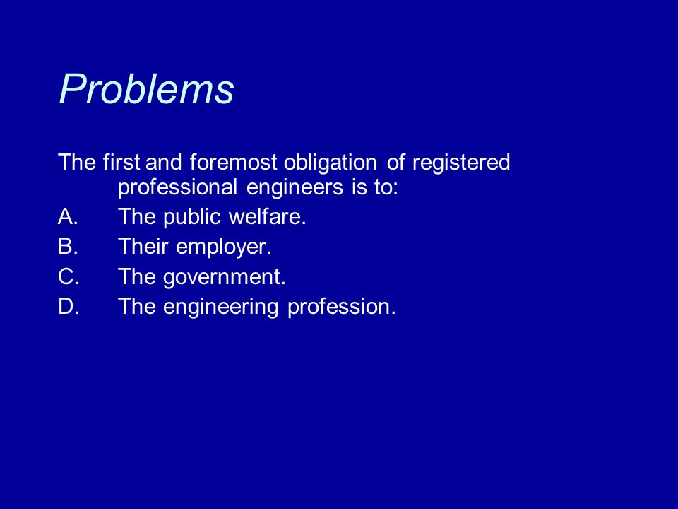 Problems The first and foremost obligation of registered professional engineers is to: A.The public welfare. B.Their employer. C.The government. D.The