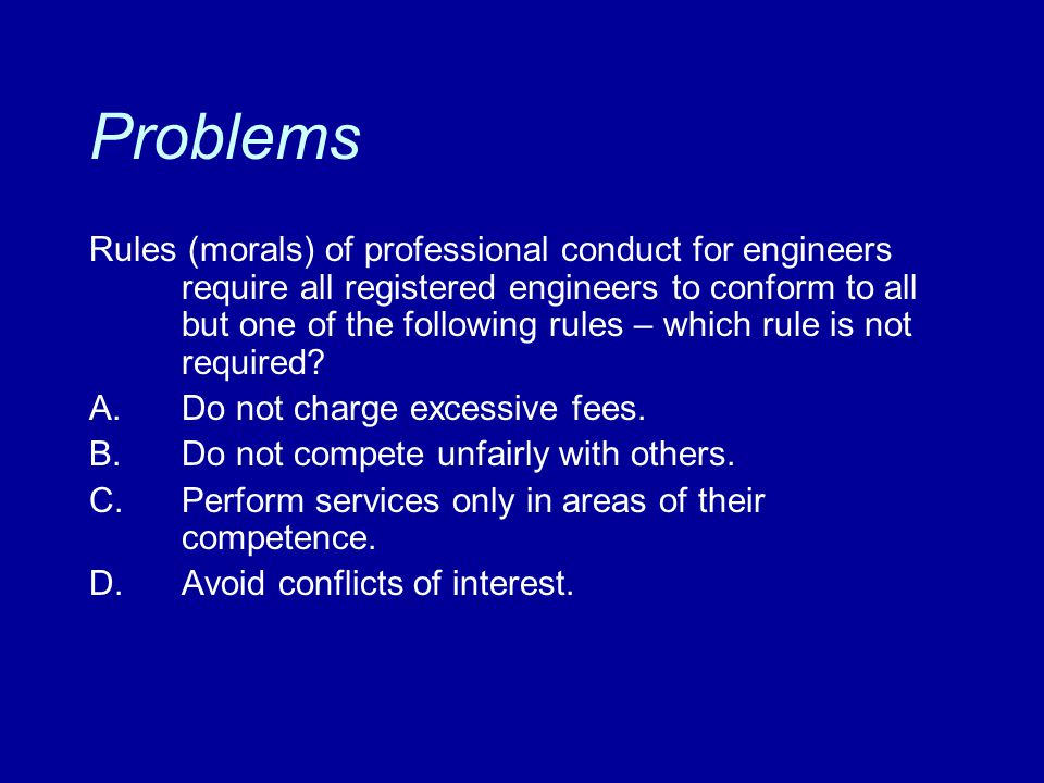 Problems Rules (morals) of professional conduct for engineers require all registered engineers to conform to all but one of the following rules – whic