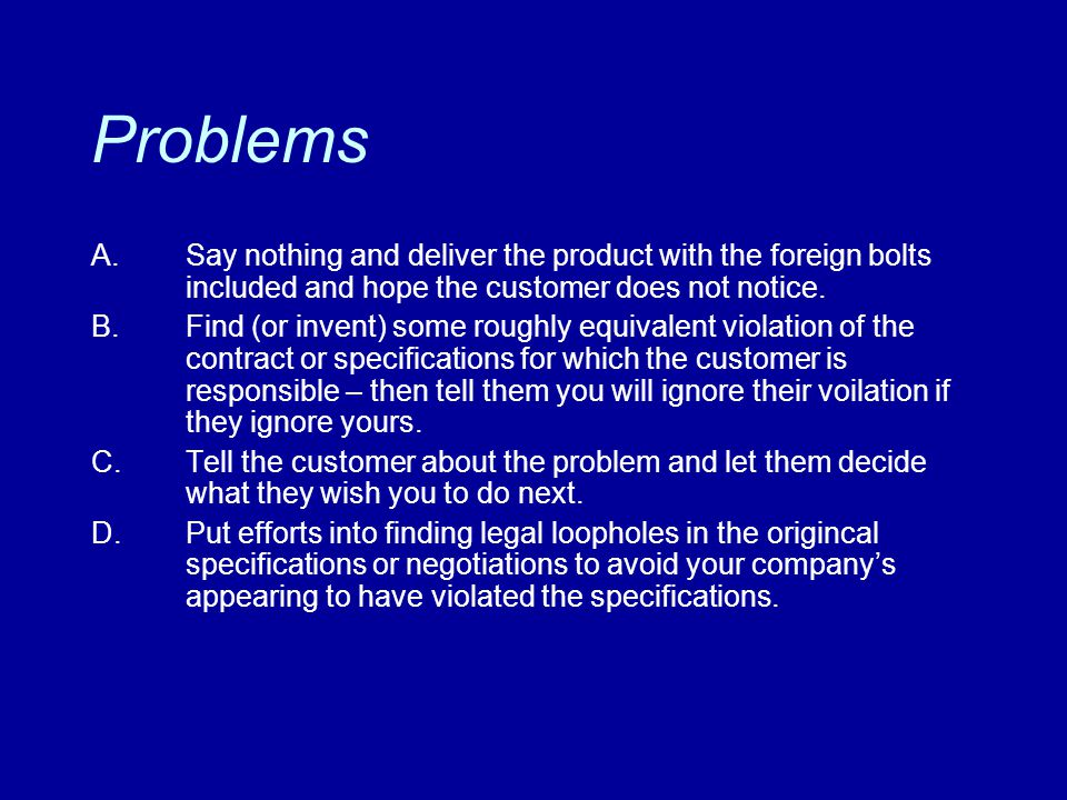 Problems A.Say nothing and deliver the product with the foreign bolts included and hope the customer does not notice. B.Find (or invent) some roughly