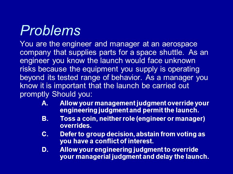 Problems You are the engineer and manager at an aerospace company that supplies parts for a space shuttle. As an engineer you know the launch would fa