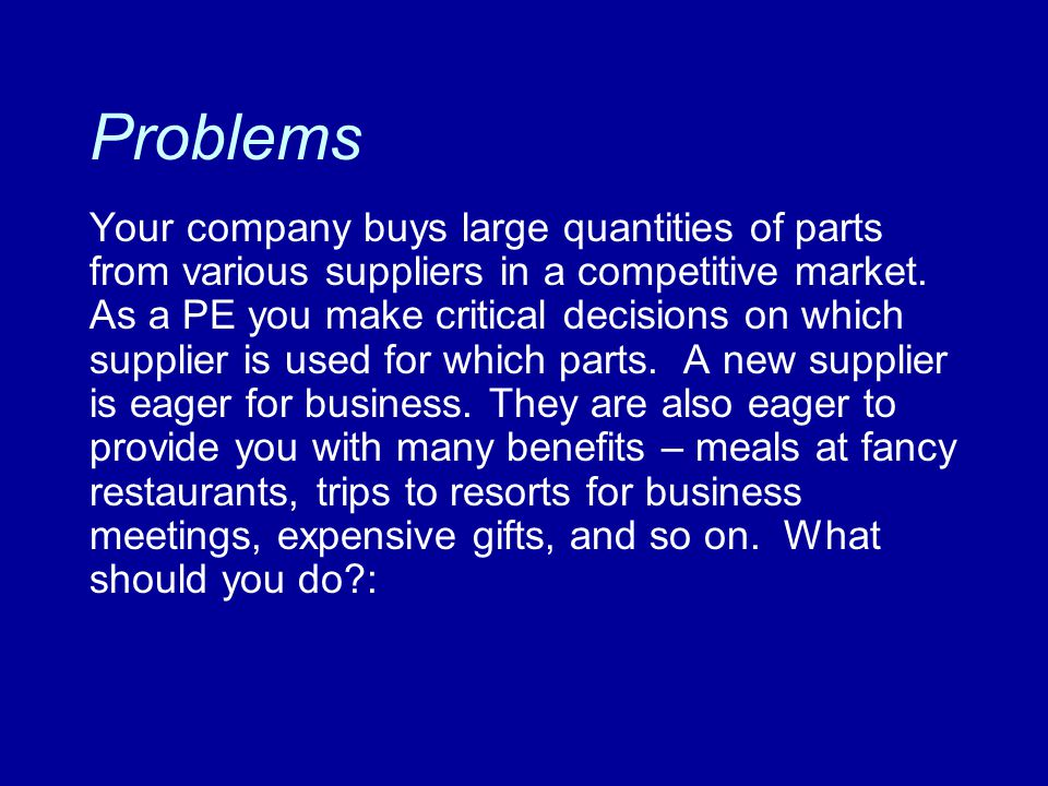Problems Your company buys large quantities of parts from various suppliers in a competitive market. As a PE you make critical decisions on which supp