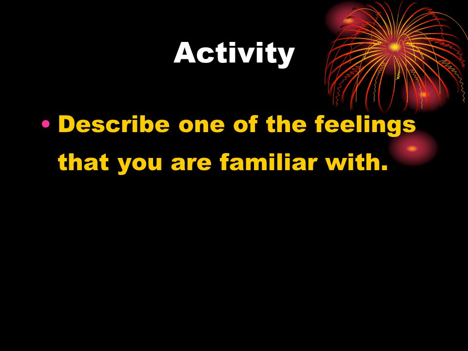Activity Describe one of the feelings that you are familiar with.